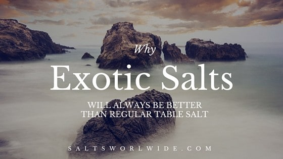Why Exotic Salts will always be better than regular table salt