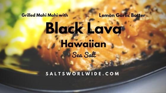 Grilled Mahi Mahi with Lemon Garlic Butter and Black Lava Hawaiian Sea Salt