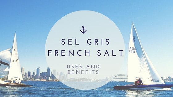 Sel Gris French Salt Uses and Benefits