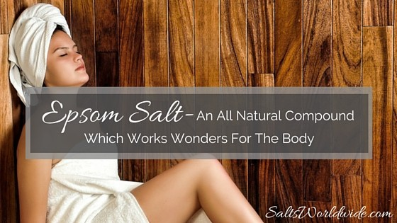 Epsom Salt – An All Natural Compound Which Works Wonders For The Body