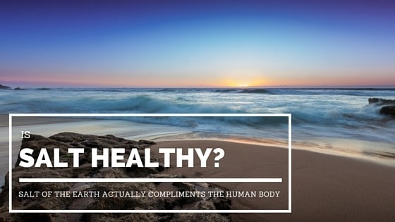 Is Salt Healthy? Salt of the Earth Actually Compliments the Human Body
