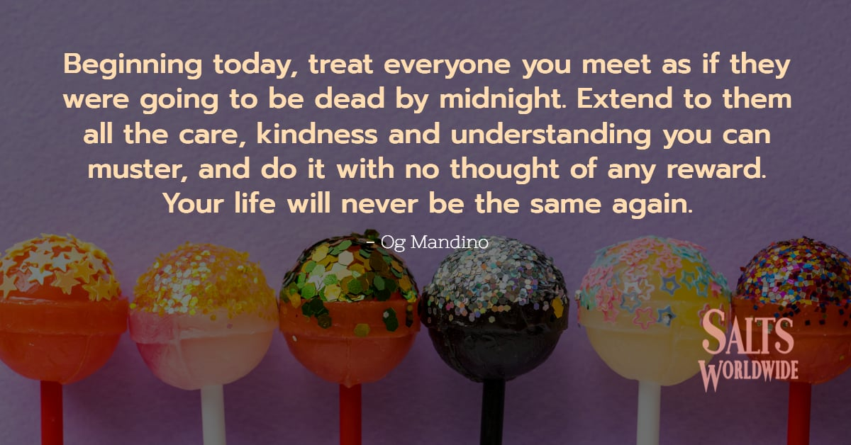 Beginning today, treat everyone you meet as if they were going to be dead by midnight. Extend to them... - Og Mandinon 1