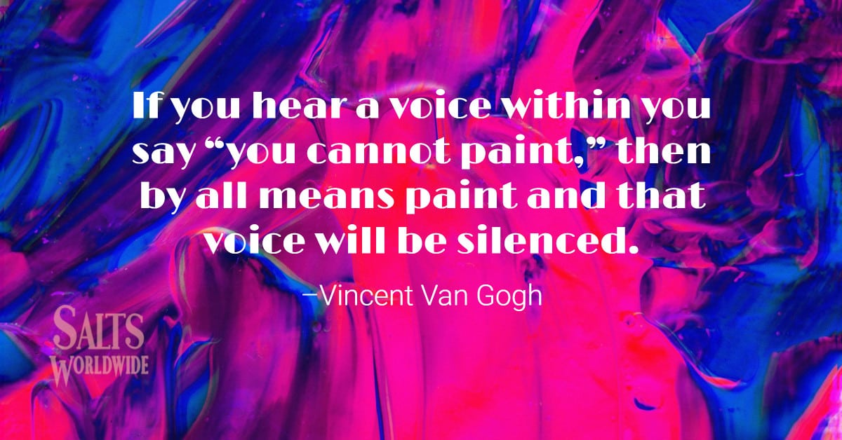 """If you hear a voice within you say """"you cannot paint,"""" then by all means paint and that voice will be silenced – Vincent Van Gogh 1"""