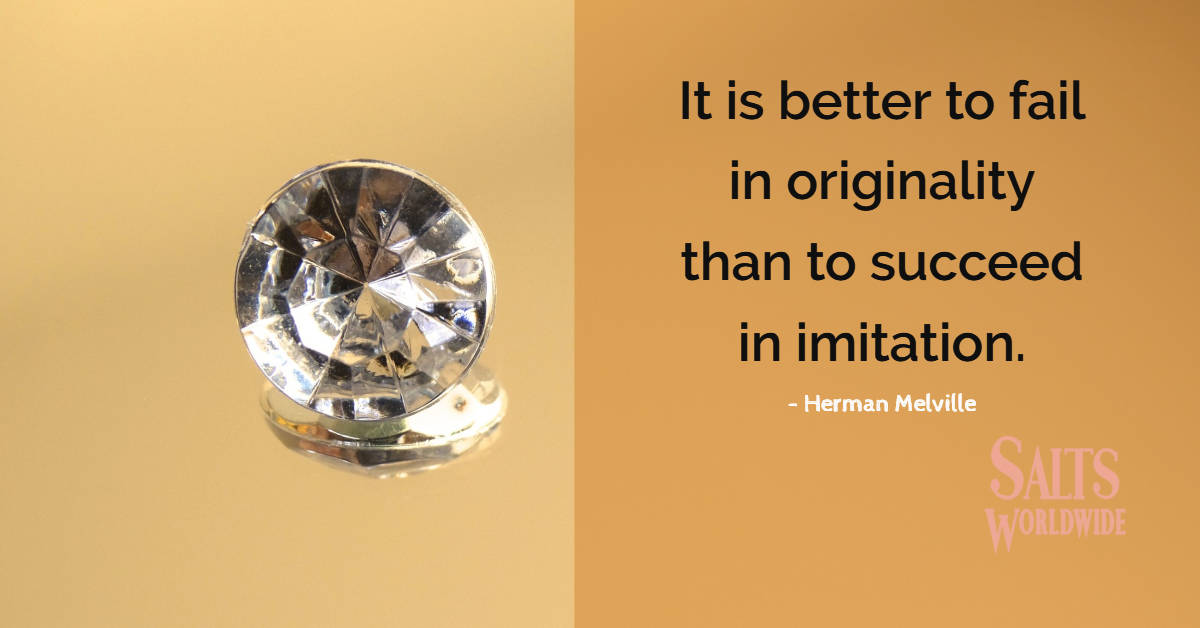 It is better to fail in originality than to succeed in imitation - Herman Melville 1
