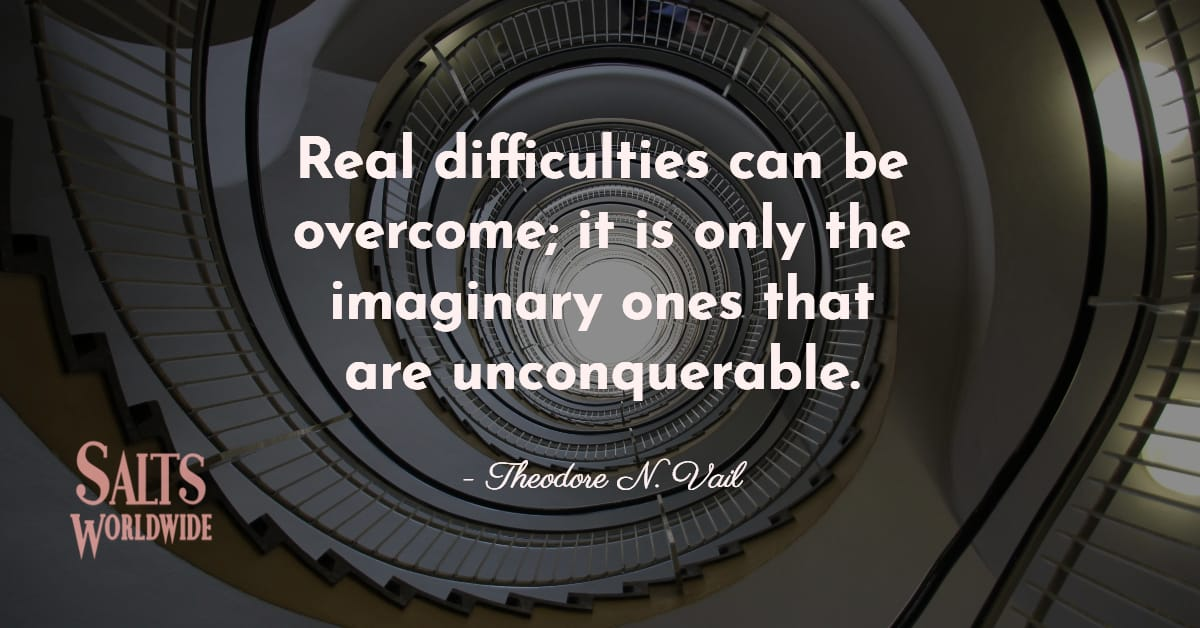 Real difficulties can be overcome; it is only the imaginary ones that are unconquerable - Theodore N. Vail 1