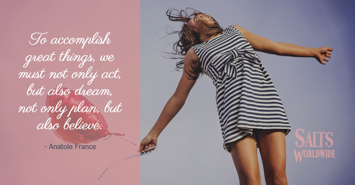 To accomplish great things, we must not only act, but also dream, not only plan, but also believe - Anatole France 1