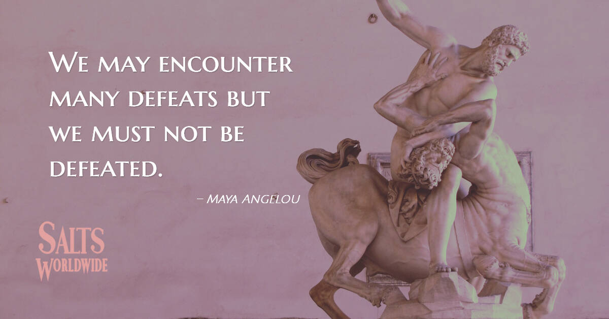 We may encounter many defeats but we must not be defeated - Maya Angelou 1